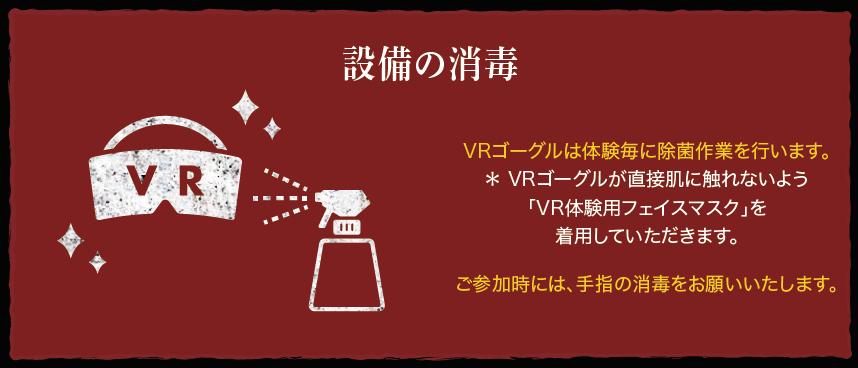 設備の消毒:VRゴーグルは体験毎に除菌作業を行います。* VRゴーグルが直接肌に触れないよう「VR体験用フェイスマスク」を着用していただきます。ご参加時には、手指の消毒をお願いいたします。